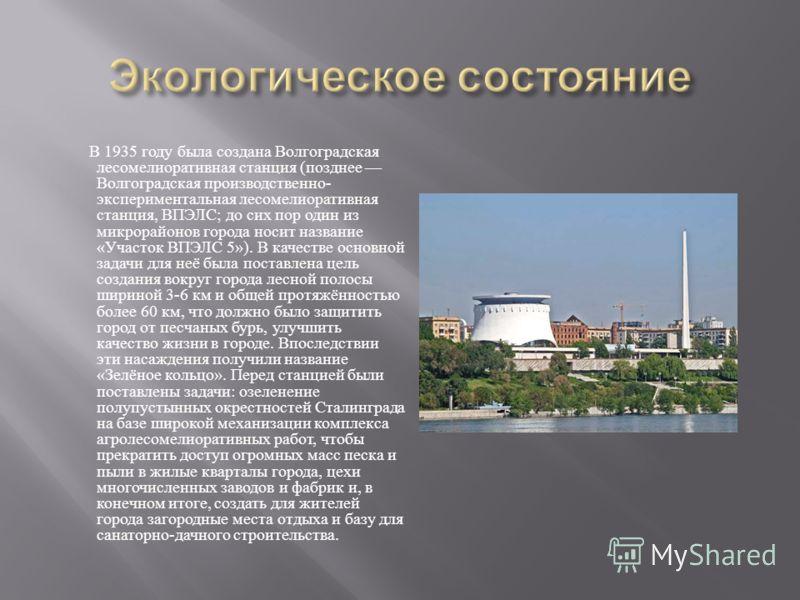 В 1935 году была создана Волгоградская лесомелиоративная станция ( позднее Волгоградская производственно - экспериментальная лесомелиоративная станция, ВПЭЛС ; до сих пор один из микрорайонов города носит название « Участок ВПЭЛС 5»). В качестве осно