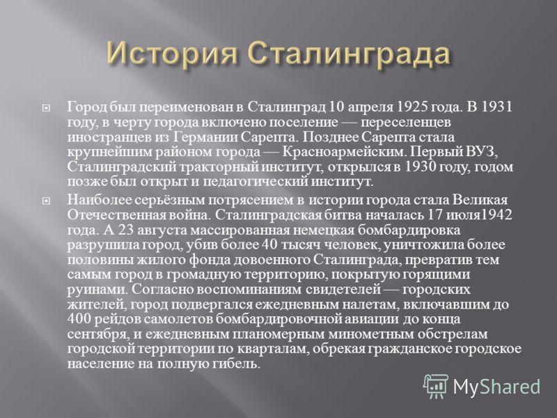 Город был переименован в Сталинград 10 апреля 1925 года. В 1931 году, в черту города включено поселение переселенцев иностранцев из Германии Сарепта. Позднее Сарепта стала крупнейшим районом города Красноармейским. Первый ВУЗ, Сталинградский тракторн