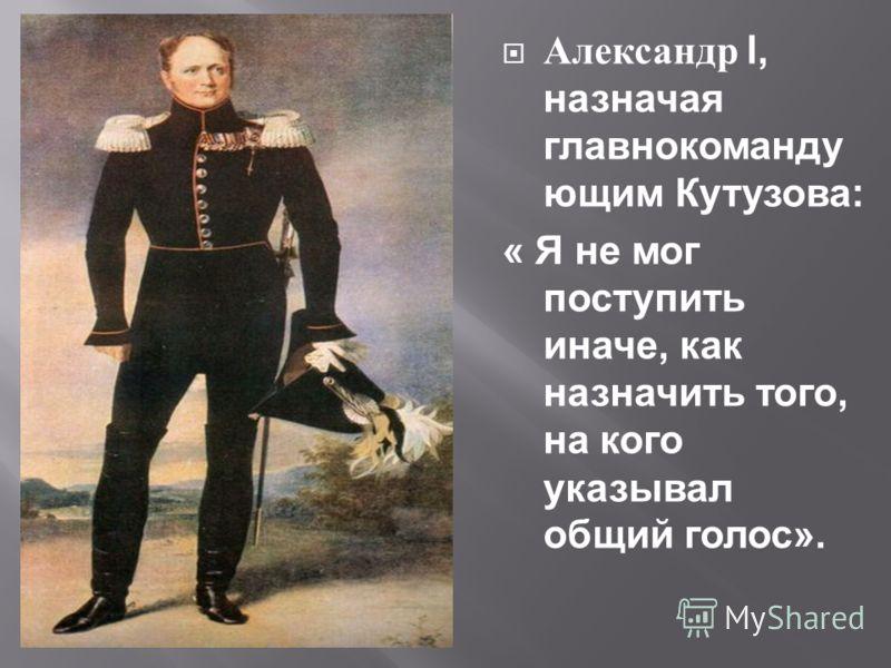 Александр l, назначая главнокоманду ющим Кутузова: « Я не мог поступить иначе, как назначить того, на кого указывал общий голос».