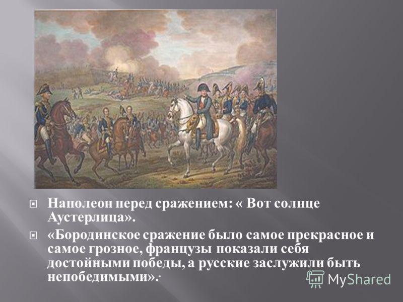 Наполеон перед сражением : « Вот солнце Аустерлица ». « Бородинское сражение было самое прекрасное и самое грозное, французы показали себя достойными победы, a русские заслужили быть непобедимыми »..