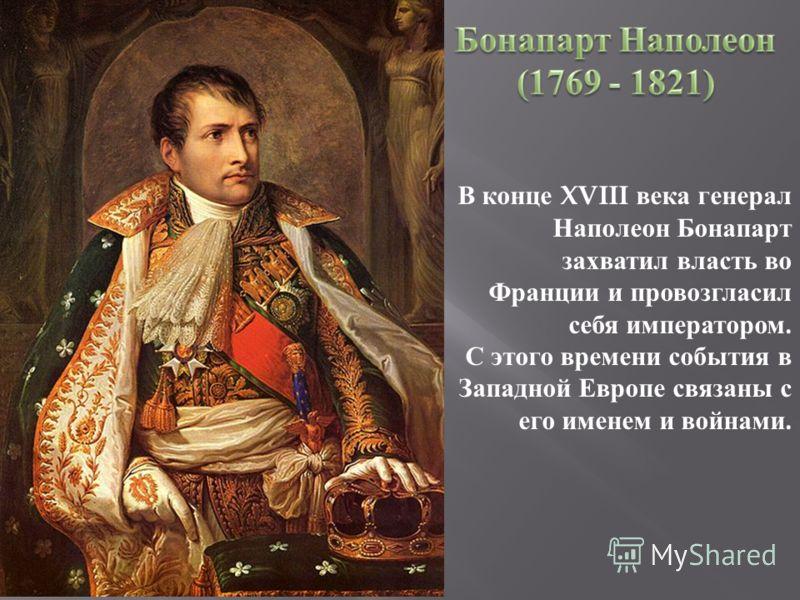 В конце XVIII века генерал Наполеон Бонапарт захватил власть во Франции и провозгласил себя императором. С этого времени события в Западной Европе связаны с его именем и войнами.
