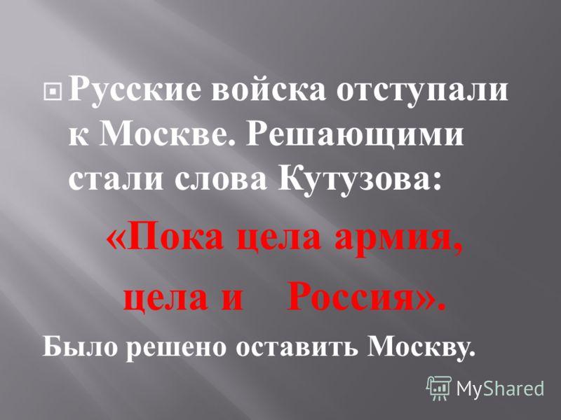 Русские войска отступали к Москве. Решающими стали слова Кутузова : « Пока цела армия, цела и Россия ». Было решено оставить Москву.