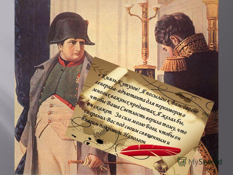 ». « Князь Кутузов! Я посылаю к Вам своего генерала- адъютанта для переговоров о многих важных предметах. Я желал бы, чтобы Ваша Светлость верила тому, что он скажет. За сим молю Бога, чтобы он сохранил Вас под своим священным и благим покровом. Напо
