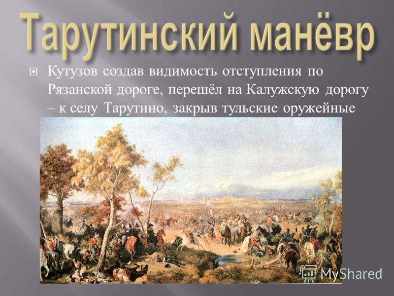 Кутузов создав видимость отступления по Рязанской дороге, перешёл на Калужскую дорогу – к селу Тарутино, закрыв тульские оружейные заводы.