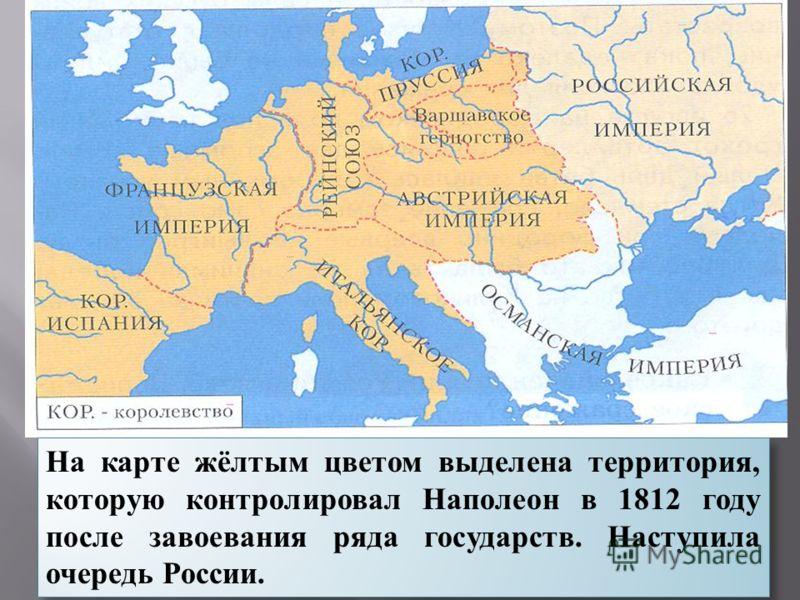 На карте жёлтым цветом выделена территория, которую контролировал Наполеон в 1812 году после завоевания ряда государств. Наступила очередь России.