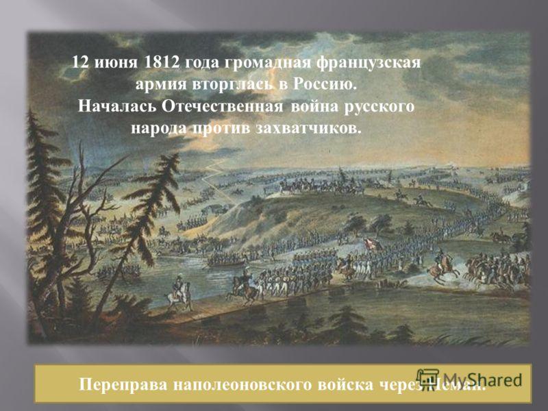 Переправа наполеоновского войска через Неман. 12 июня 1812 года громадная французская армия вторглась в Россию. Началась Отечественная война русского народа против захватчиков.