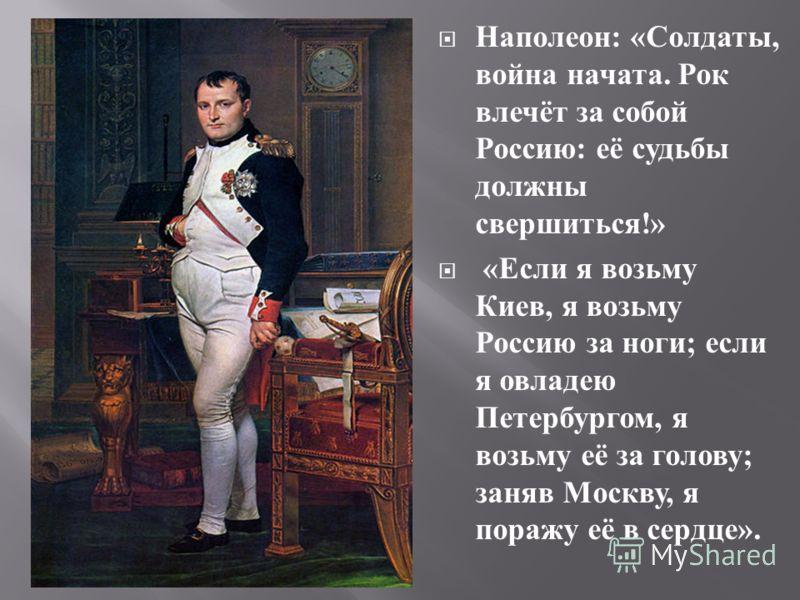 Наполеон : « Солдаты, война начата. Рок влечёт за собой Россию : её судьбы должны свершиться !» « Если я возьму Киев, я возьму Россию за ноги ; если я овладею Петербургом, я возьму её за голову ; заняв Москву, я поражу её в сердце ».