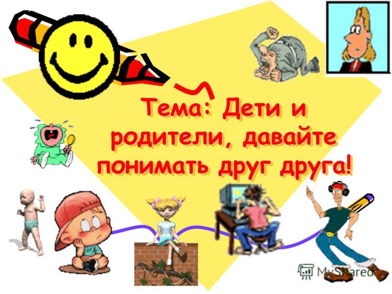 Тема: Дети и родители, давайте понимать друг друга!