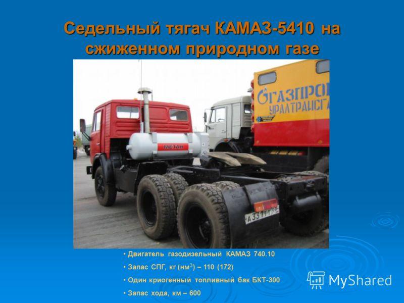 Седельный тягач КАМАЗ-5410 на сжиженном природном газе Двигатель газодизельный КАМАЗ 740.10 Запас СПГ, кг (нм 3 ) – 110 (172) Один криогенный топливный бак БКТ-300 Запас хода, км – 600