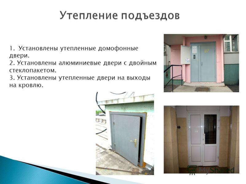 1.Установлены утепленные домофонные двери. 2. Установлены алюминиевые двери с двойным стеклопакетом. 3. Установлены утепленные двери на выходы на кровлю.