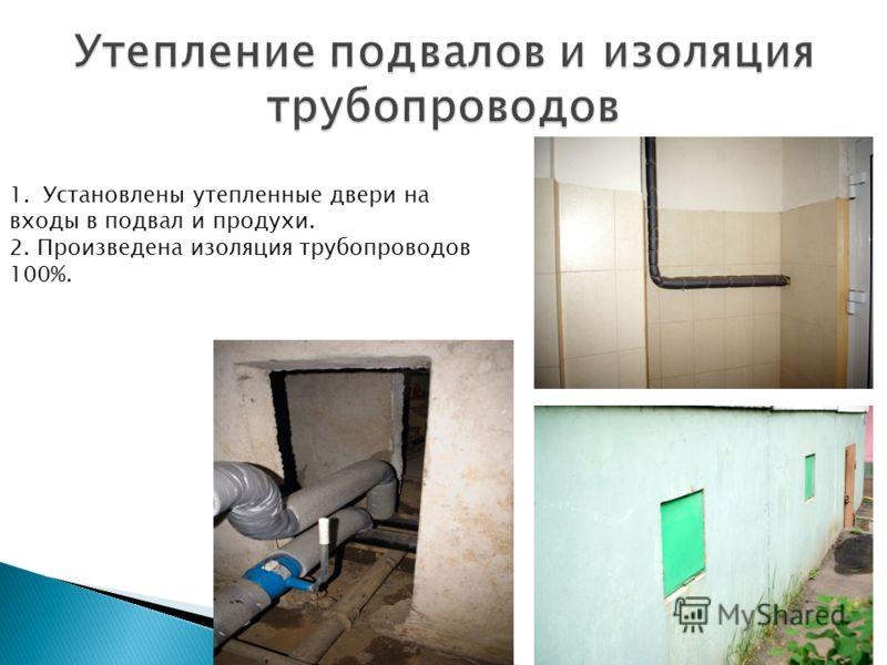 1.Установлены утепленные двери на входы в подвал и продухи. 2. Произведена изоляция трубопроводов 100%.