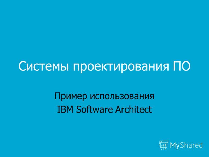 Системы проектирования ПО Пример использования IBM Software Architect