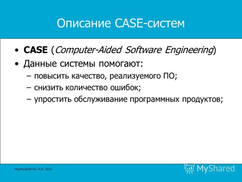 Описание CASE-систем CASE (Computer-Aided Software Engineering) Данные системы помогают: –повысить качество, реализуемого ПО; –снизить количество ошибок; –упростить обслуживание программных продуктов; 4 Нурмухаметов Н.А. 2012