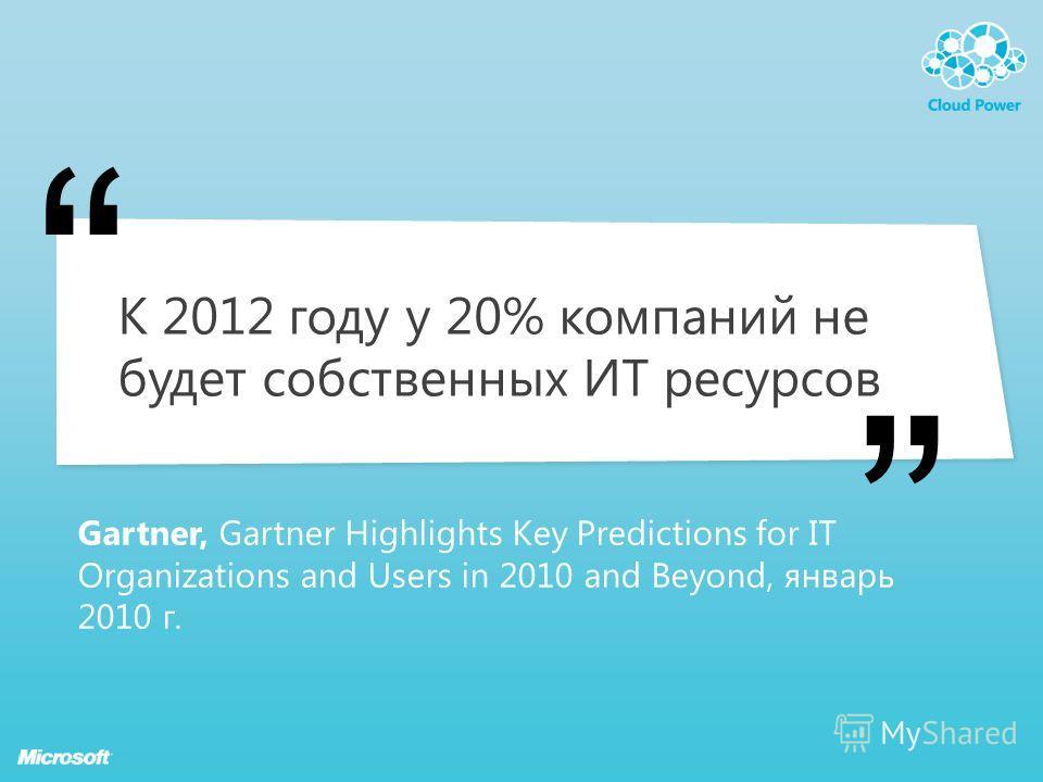 К 2012 году у 20% компаний не будет собственных ИТ ресурсов Gartner, Gartner Highlights Key Predictions for IT Organizations and Users in 2010 and Beyond, январь 2010 г.