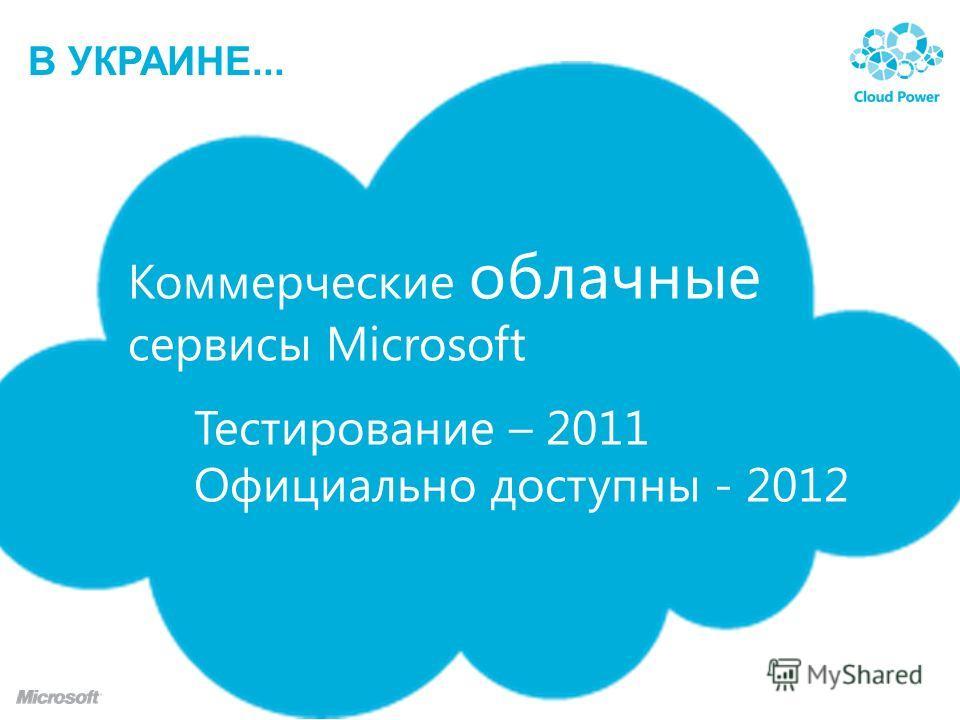 В УКРАИНЕ... Коммерческие облачные сервисы Microsoft Тестирование – 2011 Официально доступны - 2012