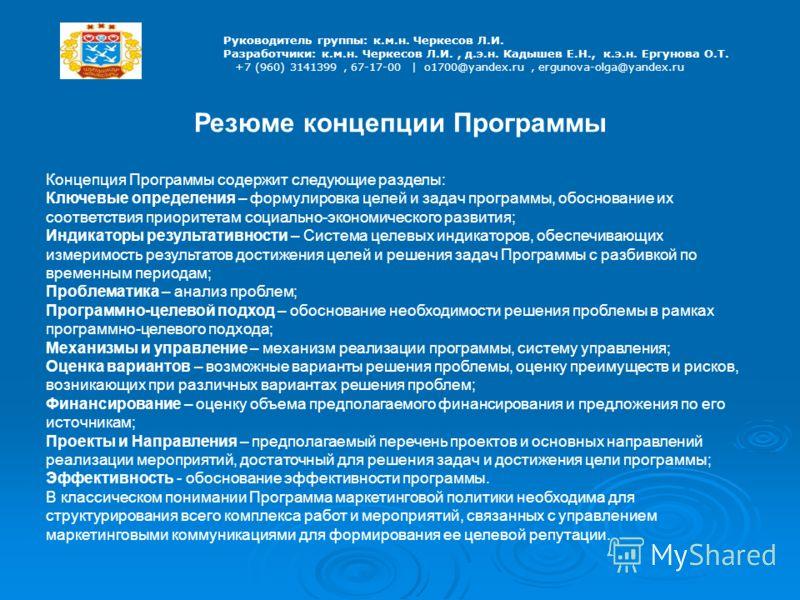 Руководитель группы: к.м.н. Черкесов Л.И. Разработчики: к.м.н. Черкесов Л.И., д.э.н. Кадышев Е.Н., к.э.н. Ергунова О.Т. +7 (960) 3141399, 67-17-00 | o1700@yandex.ru, ergunova-olga@yandex.ru Резюме концепции Программы Концепция Программы содержит след
