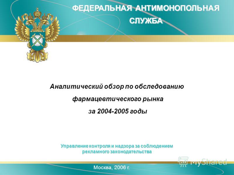 Москва, 2006 г. ФЕДЕРАЛЬНАЯ АНТИМОНОПОЛЬНАЯ СЛУЖБА Аналитический обзор по обследованию фармацевтического рынка за 2004-2005 годы Управление контроля и надзора за соблюдением рекламного законодательства