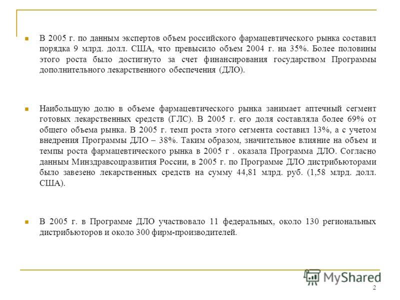 2 В 2005 г. по данным экспертов объем российского фармацевтического рынка составил порядка 9 млрд. долл. США, что превысило объем 2004 г. на 35%. Более половины этого роста было достигнуто за счет финансирования государством Программы дополнительного