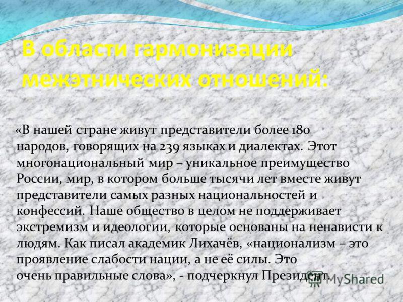 В области гармонизации межэтнических отношений: «В нашей стране живут представители более 180 народов, говорящих на 239 языках и диалектах. Этот многонациональный мир – уникальное преимущество России, мир, в котором больше тысячи лет вместе живут пре