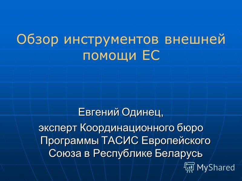 Обзор инструментов внешней помощи ЕС Евгений Одинец, эксперт Координационного бюро Программы ТАСИС Европейского Союза в Республике Беларусь