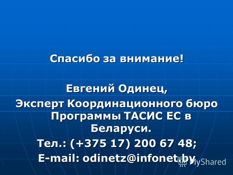 Спасибо за внимание! Евгений Одинец, Эксперт Координационного бюро Программы ТАСИС ЕС в Беларуси. Тел.: (+375 17) 200 67 48; E-mail: odinetz@infonet.by