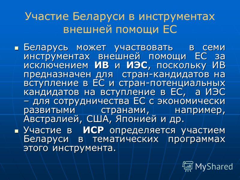 Участие Беларуси в инструментах внешней помощи ЕС Беларусь может участвовать в семи инструментах внешней помощи ЕС за исключением ИВ и ИЭС, поскольку ИВ предназначен для стран-кандидатов на вступление в ЕС и стран-потенциальных кандидатов на вступлен