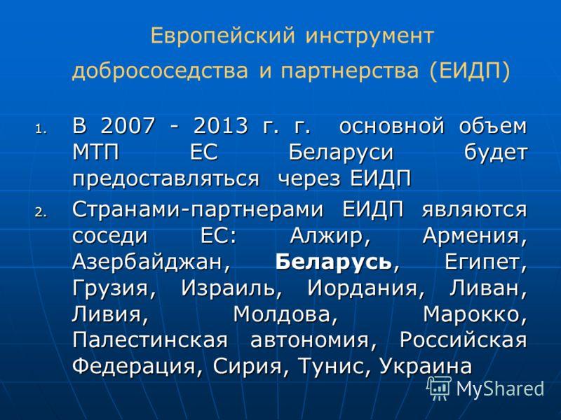 Европейский инструмент добрососедства и партнерства (ЕИДП) 1. В 2007 - 2013 г. г. основной объем МТП ЕС Беларуси будет предоставляться через ЕИДП 2. Странами-партнерами ЕИДП являются соседи ЕС: Алжир, Армения, Азербайджан, Беларусь, Египет, Грузия, И