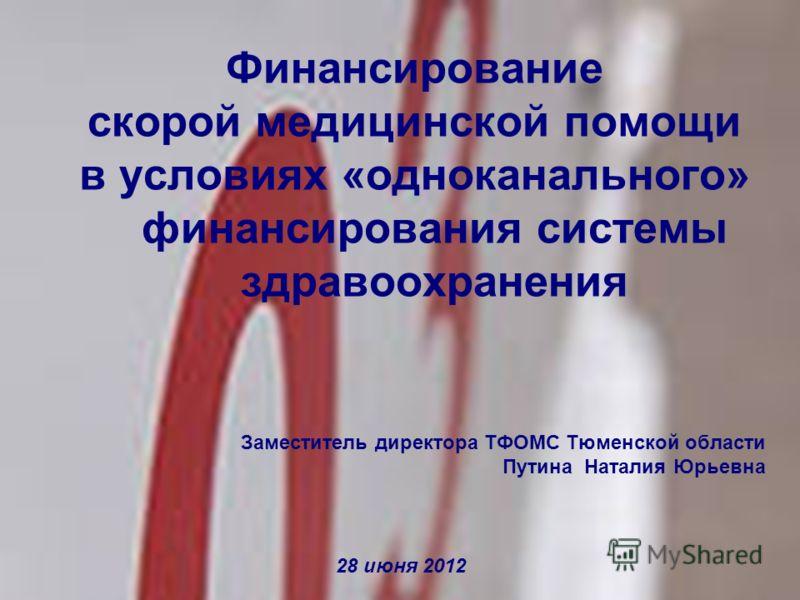 Заместитель директора ТФОМС Тюменской области Путина Наталия Юрьевна 28 июня 2012 Финансирование скорой медицинской помощи в условиях «одноканального» финансирования системы здравоохранения