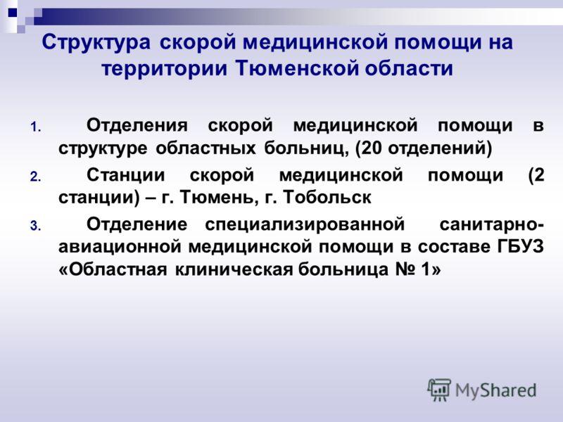 Структура скорой медицинской помощи на территории Тюменской области 1. Отделения скорой медицинской помощи в структуре областных больниц, (20 отделений) 2. Станции скорой медицинской помощи (2 станции) – г. Тюмень, г. Тобольск 3. Отделение специализи