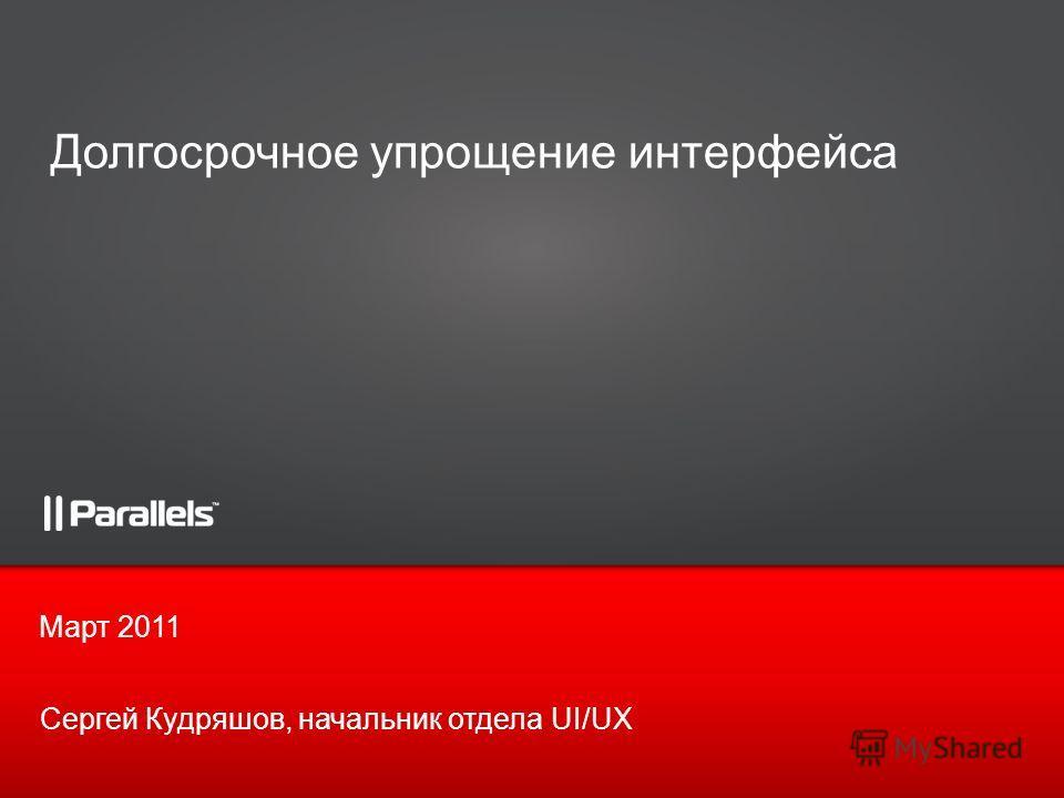 Март 2011 Долгосрочное упрощение интерфейса Сергей Кудряшов, начальник отдела UI/UX