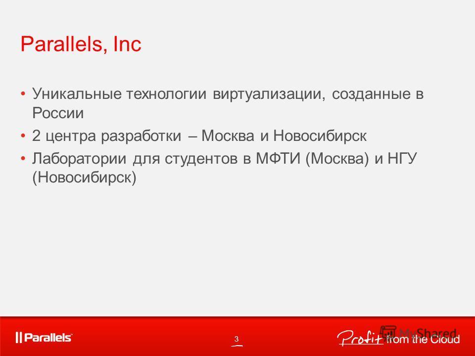 Parallels, Inc Уникальные технологии виртуализации, созданные в России 2 центра разработки – Москва и Новосибирск Лаборатории для студентов в МФТИ (Москва) и НГУ (Новосибирск) 3