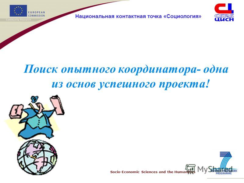 Socio-Economic Sciences and the Humanities Национальная контактная точка «Социология» Поиск опытного координатора- одна из основ успешного проекта!
