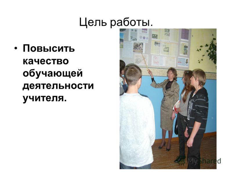 Цель работы. Повысить качество обучающей деятельности учителя.