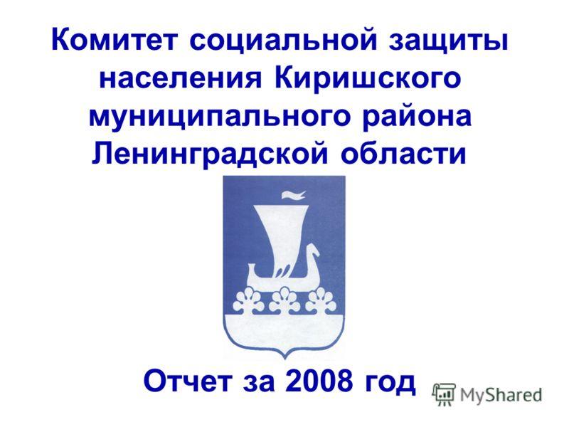 Комитет социальной защиты населения Киришского муниципального района Ленинградской области Отчет за 2008 год