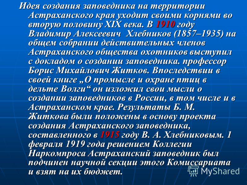 Идея создания заповедника на территории Астраханского края уходит своими корнями во вторую половину XIX века. В 1910 году Владимир Алексеевич Хлебников (1857–1935) на общем собрании действительных членов Астраханского общества охотников выступил с до