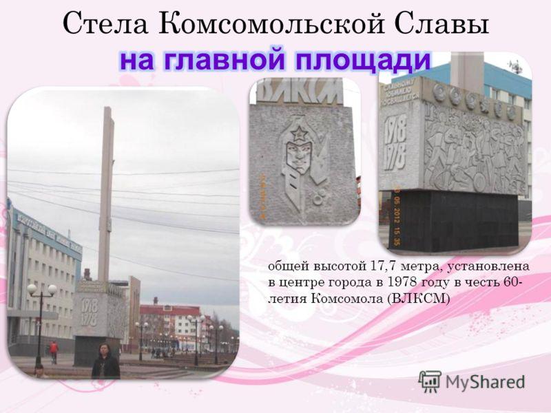 общей высотой 17,7 метра, установлена в центре города в 1978 году в честь 60- летия Комсомола (ВЛКСМ)