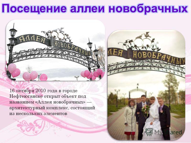 16 октября 2010 года в городе Нефтеюганске открыт объект под названием «Аллея новобрачных» архитектурный комплекс, состоящий из нескольких элементов