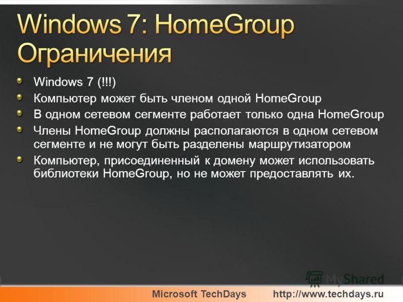 Microsoft TechDayshttp://www.techdays.ru Windows 7 (!!!) Компьютер может быть членом одной HomeGroup В одном сетевом сегменте работает только одна HomeGroup Члены HomeGroup должны располагаются в одном сетевом сегменте и не могут быть разделены маршр