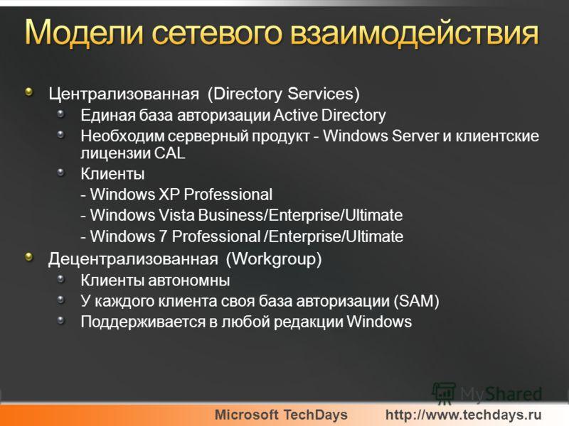 Microsoft TechDayshttp://www.techdays.ru Централизованная (Directory Services) Единая база авторизации Active Directory Необходим серверный продукт - Windows Server и клиентские лицензии CAL Клиенты - Windows XP Professional - Windows Vista Business/