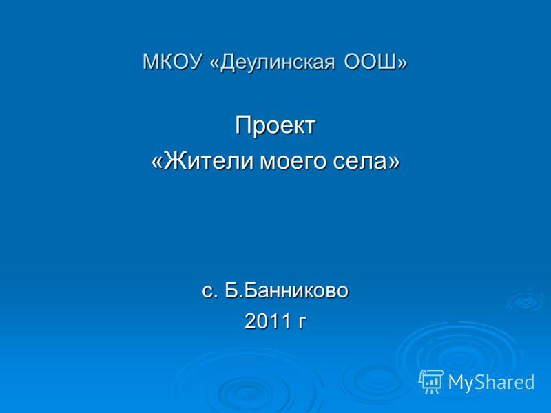 МКОУ «Деулинская ООШ» Проект «Жители моего села» с. Б.Банниково 2011 г