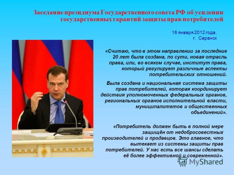 16 января 2012 года, г. Саранск Заседание президиума Государственного совета РФ об усилении государственных гарантий защиты прав потребителей «Потребитель должен быть в полной мере защищён от недобросовестных производителей и продавцов. Это главное,