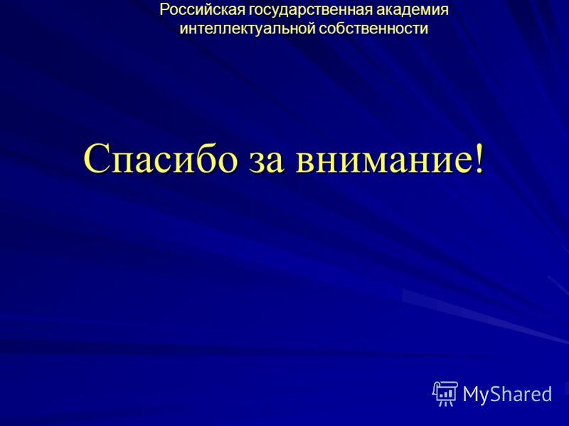 Спасибо за внимание! Российская государственная академия интеллектуальной собственности