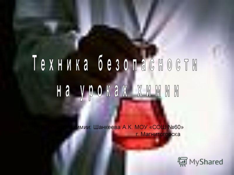 Учитель химии: Шанкеева А.К. МОУ «СОШ 60» г. Магнитогорска