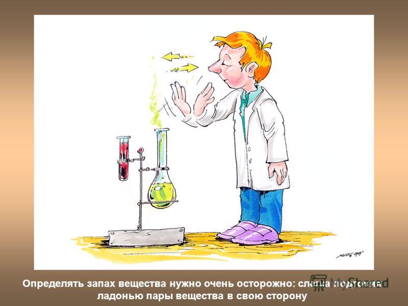 Определять запах вещества нужно очень осторожно: слегка подгоняя ладонью пары вещества в свою сторону