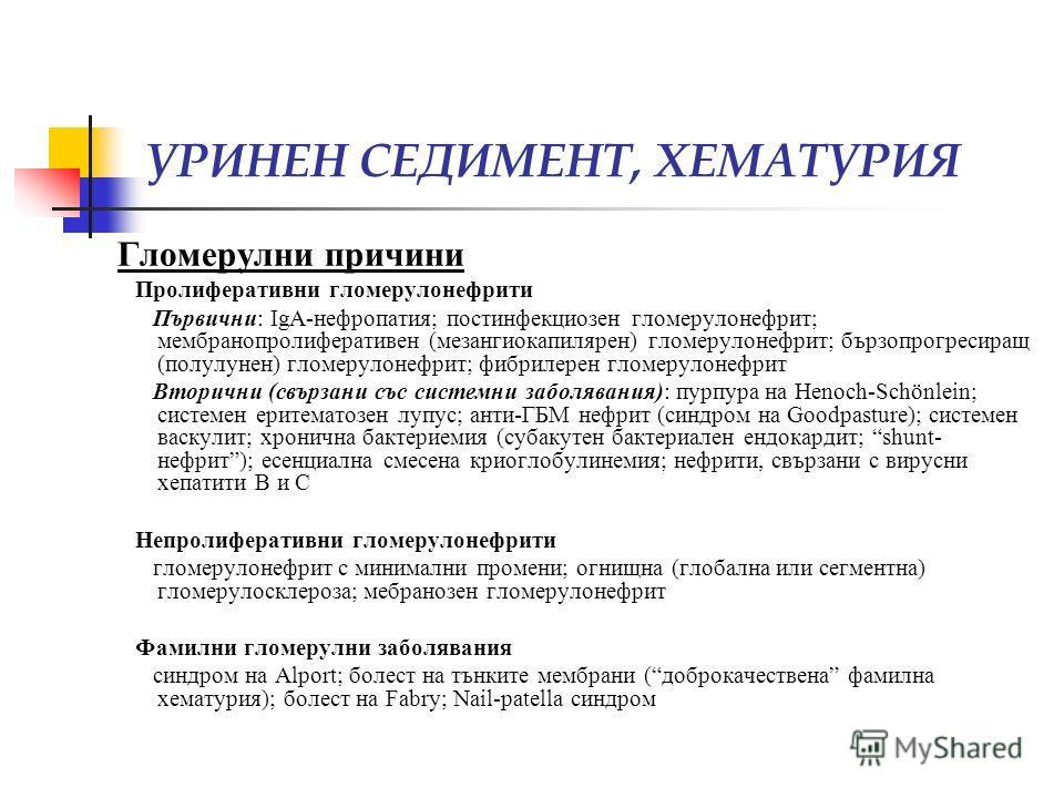 УРИНЕН СЕДИМЕНТ, ХЕМАТУРИЯ Гломерулни причини Пролиферативни гломерулонефрити Първични: IgA-нефропатия; постинфекциозен гломерулонефрит; мембранопролиферативен (мезангиокапилярен) гломерулонефрит; бързопрогресиращ (полулунен) гломерулонефрит; фибриле