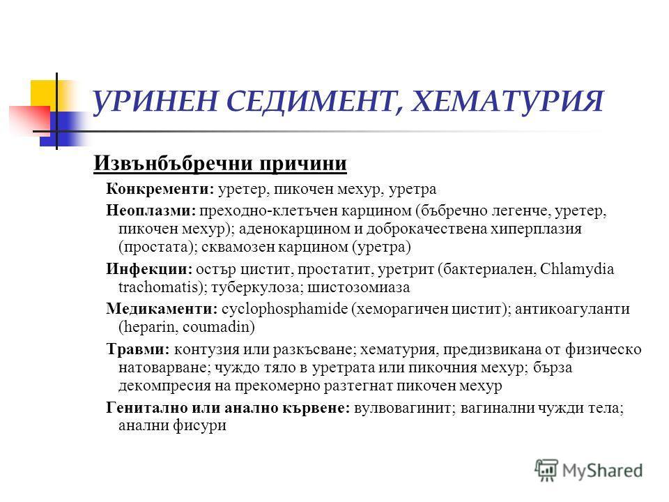 УРИНЕН СЕДИМЕНТ, ХЕМАТУРИЯ Извънбъбречни причини Конкременти: уретер, пикочен мехур, уретра Неоплазми: преходно-клетъчен карцином (бъбречно легенче, уретер, пикочен мехур); аденокарцином и доброкачествена хиперплазия (простата); сквамозен карцином (у