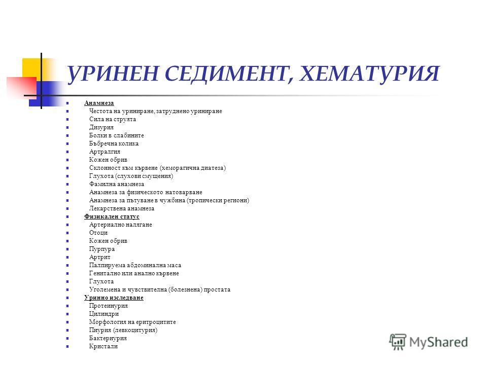 УРИНЕН СЕДИМЕНТ, ХЕМАТУРИЯ Анамнеза Честота на уриниране, затруднено уриниране Сила на струята Дизурия Болки в слабините Бъбречна колика Артралгия Кожен обрив Склонност към кървене (хеморагична диатеза) Глухота (слухови смущения) Фамилна анамнеза Ана