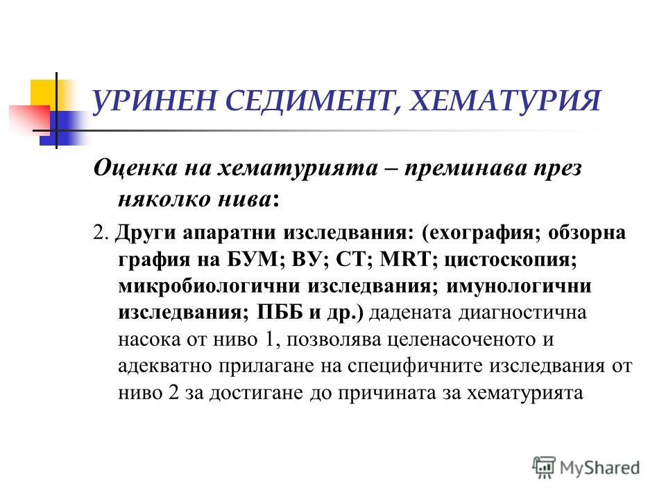 УРИНЕН СЕДИМЕНТ, ХЕМАТУРИЯ Оценка на хематурията – преминава през няколко нива: 2. Други апаратни изследвания: (ехография; обзорна графия на БУМ; ВУ; СТ; MRT; цистоскопия; микробиологични изследвания; имунологични изследвания; ПББ и др.) дадената диа