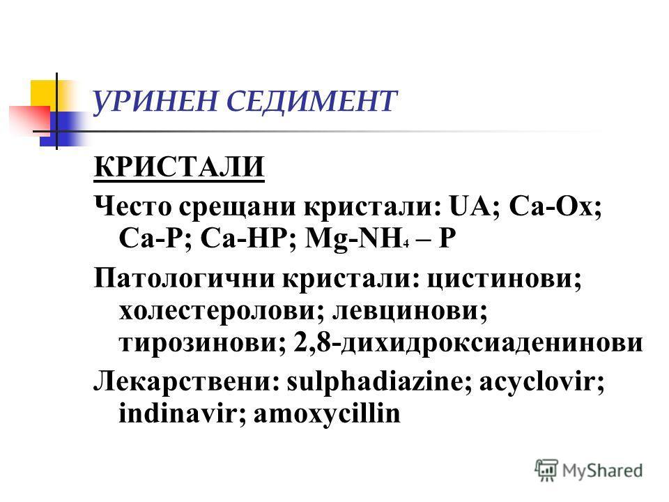 КРИСТАЛИ Често срещани кристали: UA; Ca-Ox; Ca-P; Ca-HP; Mg-NH 4 – P Патологични кристали: цистинови; холестеролови; левцинови; тирозинови; 2,8-дихидроксиаденинови Лекарствени: sulphadiazine; acyclovir; indinavir; amoxycillin