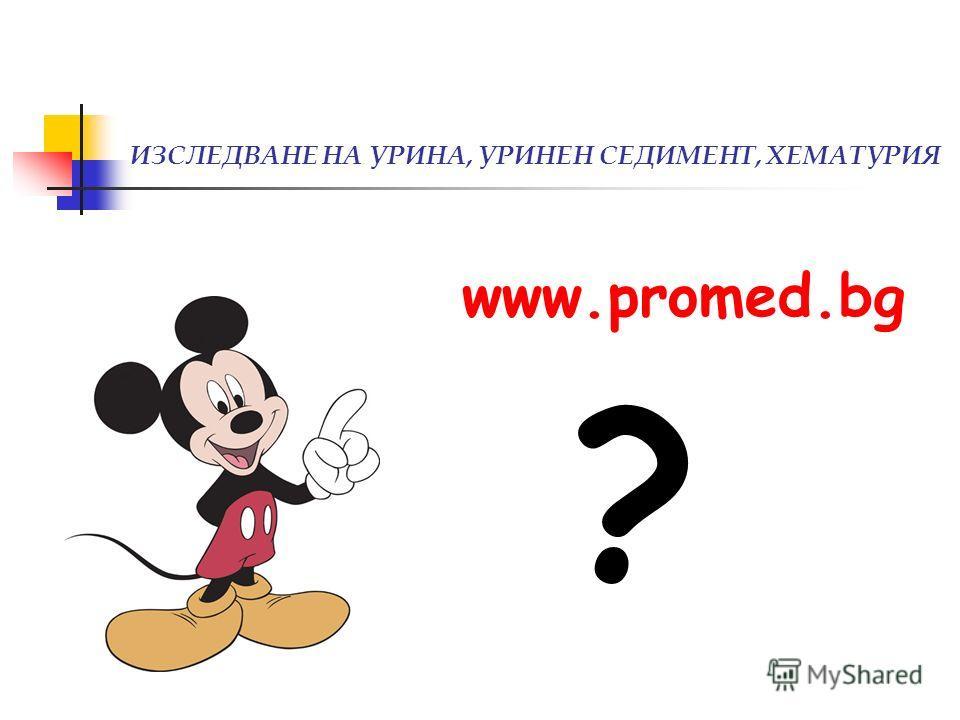 ИЗСЛЕДВАНЕ НА УРИНА, УРИНЕН СЕДИМЕНТ, ХЕМАТУРИЯ www.promed.bg ?